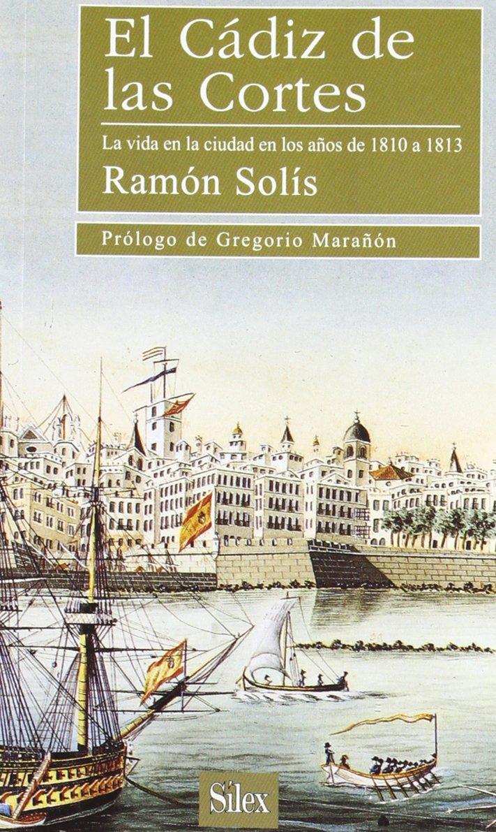 El Cádiz de las Cortes: La vida en la ciudad en los años de 1810 a 1813 Libros de Bolsillo Sílex: Amazon.es: Solís Llorente, Ramón: Libros