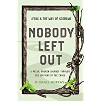 Nobody Left Out: Jesus & the Way of Sorrows: A Messy, Broken Journey Through the Stations of the Cross