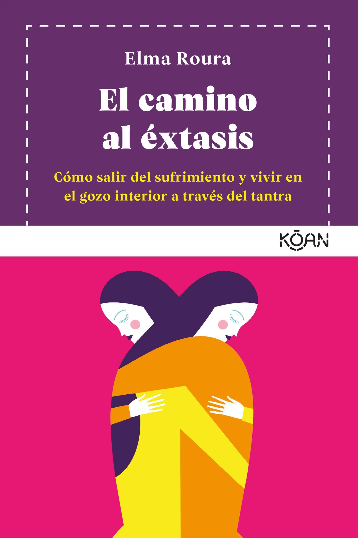 El camino al éxtasis: Cómo salir del sufrimiento y vivir en el gozo interior a través del tantra (KOAN)