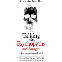 Talking With Psychopaths and Savages - A journey into the evil mind: A chilling study of the most cold-blooded, manipulative people on planet earth