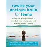 Rewire Your Anxious Brain for Teens: Using CBT, Neuroscience, and Mindfulness to Help You End Anxiety, Panic, and Worry (The