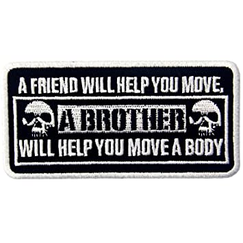 A FRIEND WILL HELP YOU MOVE A BROTHER WILL HELP YOU MOVE A BODY PATCH