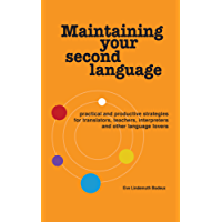Maintaining Your Second Language: practical and productive strategies for translators, teachers, interpreters and other language lovers