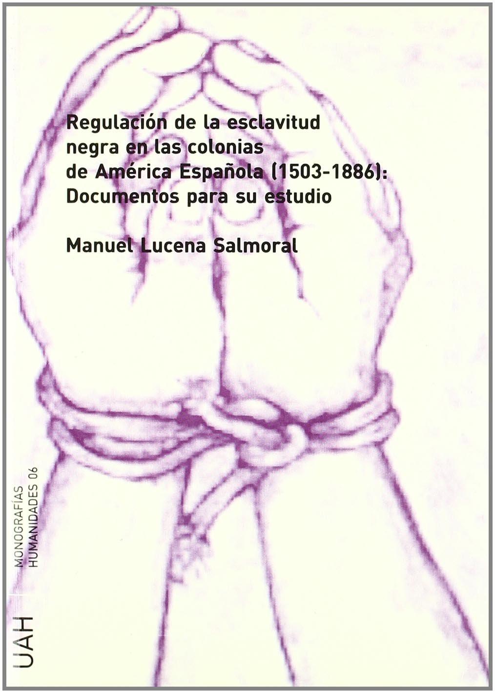 Regulacion de la esclavitud negra en las colonias de america española 1501-1886 : documentos para su estudio: Amazon.es: Manuel Lucena Salmoral: Libros
