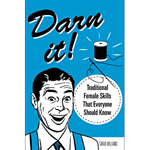 Darn It!: Traditional Female Skills That Everyone Should Know