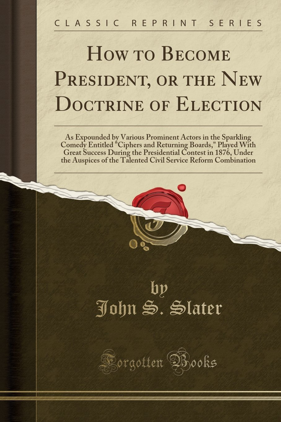 """Download How to Become President, or the New Doctrine of Election: As Expounded by Various Prominent Actors in the Sparkling Comedy Entitled """"Ciphers and ... Contest in 1876, Under the Auspices of th pdf epub"""