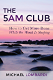 The 5 AM Club: How To Get More Done While The World Is Sleeping (Productivity, Time Management, Getting Things Done, Wake Up Early)