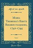 Maria Theresia's Erste Regierungsjahre, 1742-1744, Vol. 2 (Classic Reprint)
