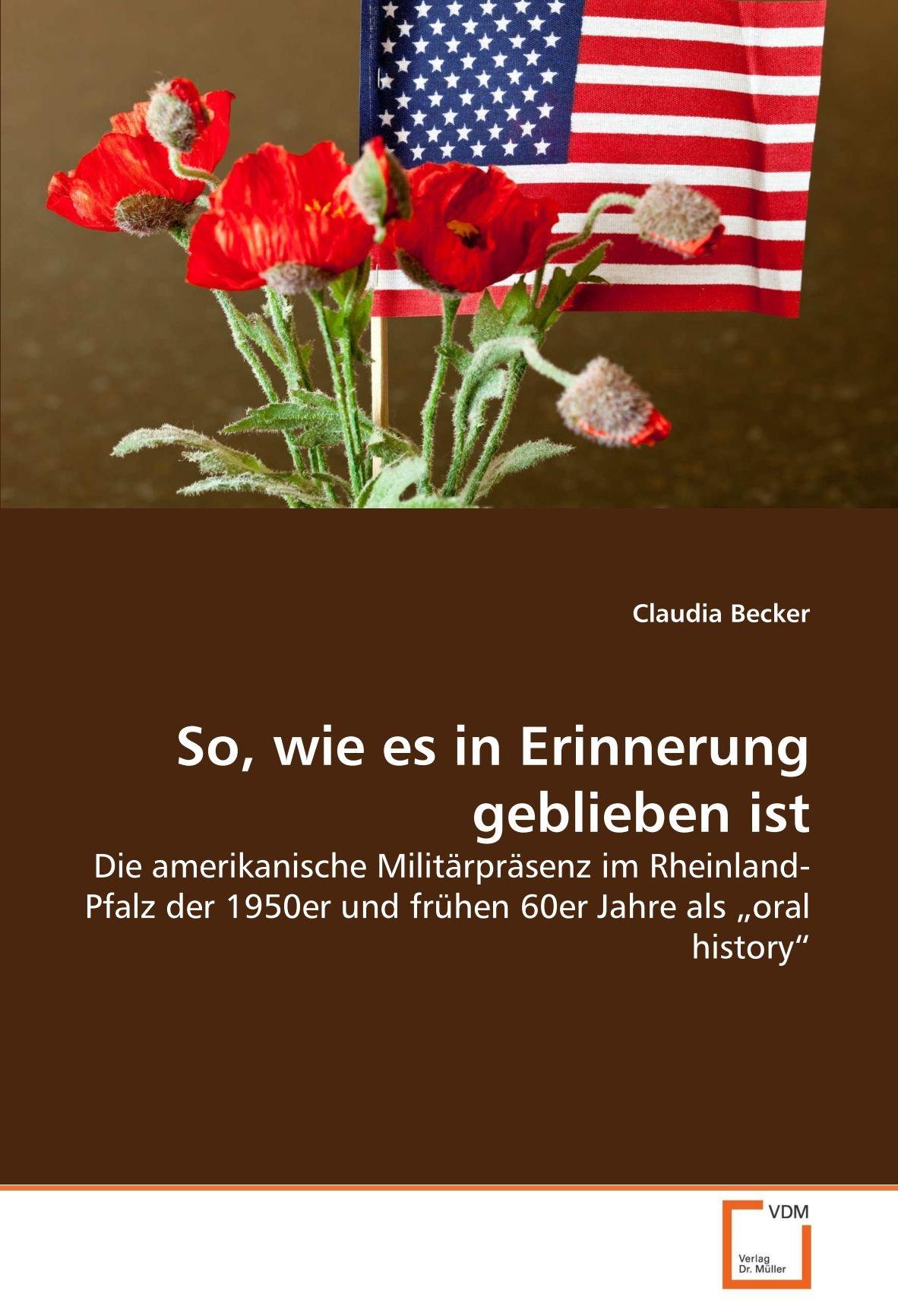 """Read Online So, wie es in Erinnerung geblieben ist: Die amerikanische Militärpräsenz im Rheinland-Pfalz der 1950er und frühen 60er Jahre als """"oral history"""" (German Edition) PDF"""