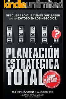 Planeación Estratégica TOTAL: La Fórmula EXCLUSIVA y GARANTIZADA que ayudará a lograr lo que DESEAS