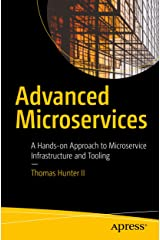Advanced Microservices: A Hands-on Approach to Microservice Infrastructure and Tooling Kindle Edition