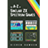 The A-Z of Sinclair ZX Spectrum Games: Volume 1 (The Sinclair ZX Spectrum)