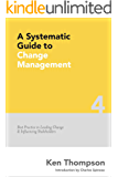 A Systematic Guide to Change Management: Best Practice in Leading Change and Influencing Stakeholders (The Systematic Guide Series Book 4)