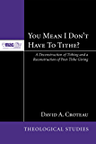 You Mean I Don't Have to Tithe?: A Deconstruction of Tithing and a Reconstruction of Post-Tithe Giving (McMaster Theological Studies Series Book 3)