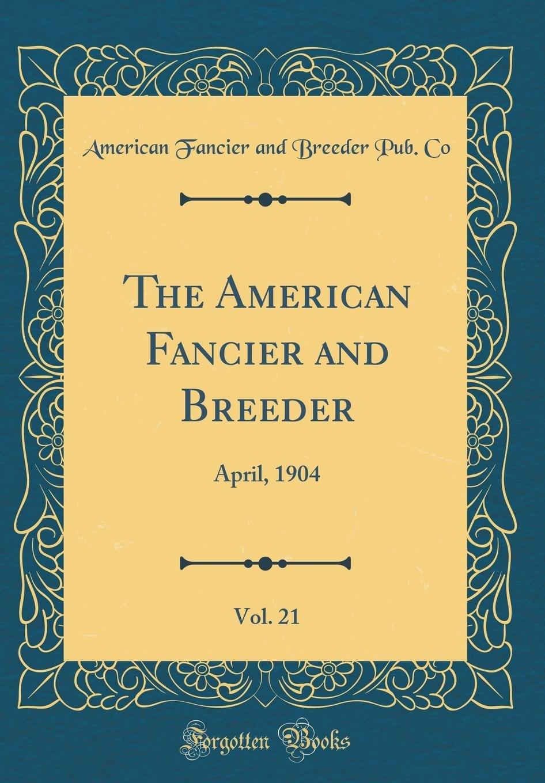 Download The American Fancier and Breeder, Vol. 21: April, 1904 (Classic Reprint) pdf epub
