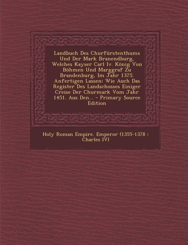 Download Landbuch Des Churfürstenthums Und Der Mark Branendburg, Welches Kayser Carl Iv. König Von Böhmen Und Marggraf Zu Brandenburg, Im Jahr 1375. Anfertigen ... Jahr 1451. Aus Den... - P (French Edition) pdf