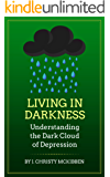 Living in Darkness: Understanding the Dark Cloud of Depression: (Helping your Loved One as They Struggle through an Episode of Mental Illness: Signs and Symptoms of Suicide and Depression)