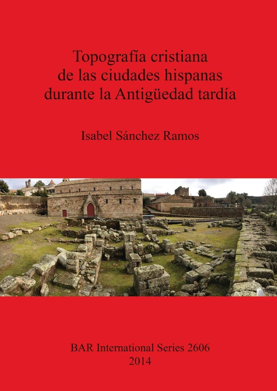 Topografía cristiana de las ciudades hispanas durante la Antigüedad tardía (BAR International Series) por Isabel Sánchez Ramos