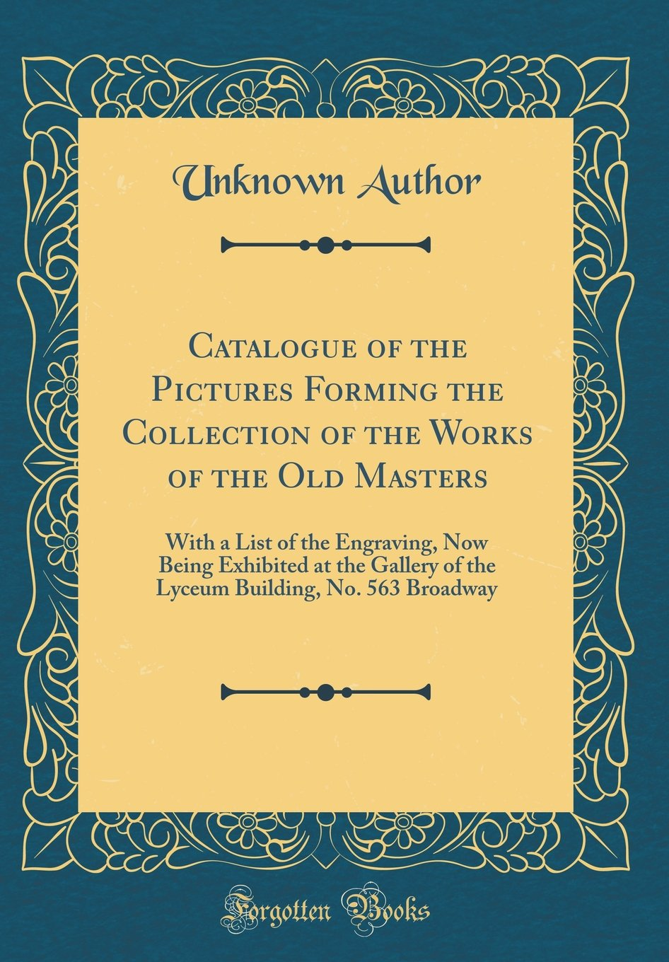 Catalogue of the Pictures Forming the Collection of the Works of the Old Masters: With a List of the Engraving, Now Being Exhibited at the Gallery of ... Building, No. 563 Broadway (Classic Reprint) PDF