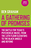 A Gathering of Promises: The Battle for Texas's Psychedelic Music, from The 13th Floor Elevators to The Black Angels and Beyond
