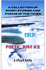 Poetic Just Ice. Cold. : A collection of short stories and poems of the times. Kindle Edition