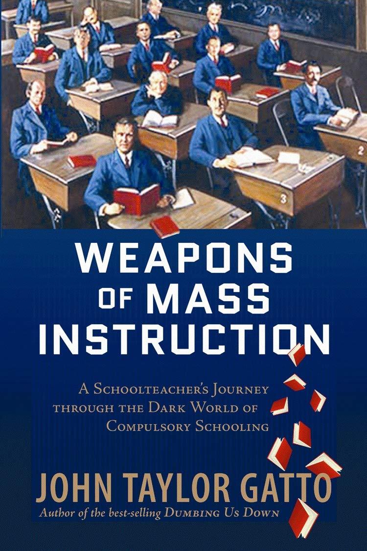 Weapons of Mass Instruction: A Schoolteacher's Journey Through the Dark  World of Compulsory Schooling: Gatto, John Taylor: 8601400254257:  Amazon.com: Books