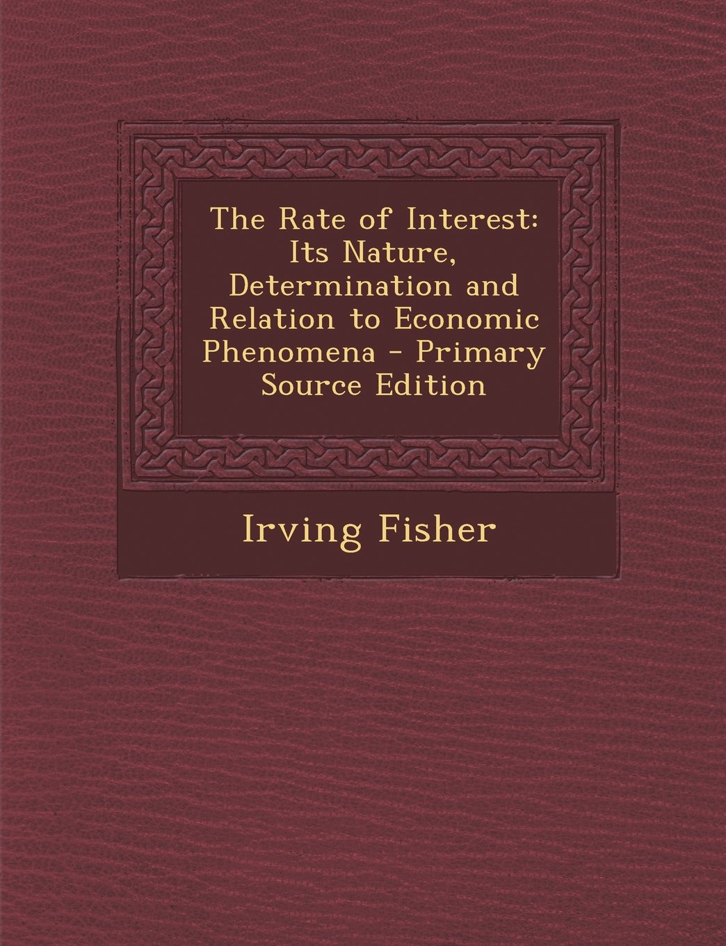 The Rate of Interest: Its Nature, Determination and Relation to Economic Phenomena - Primary Source Edition