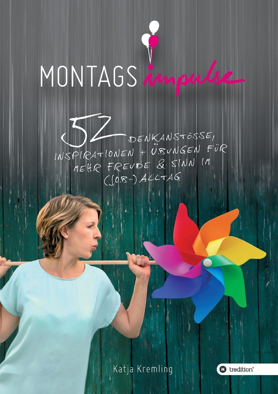 Montags-Impulse: 52 Denkanstöße, Inspirationen und Übungen für mehr Freude und Sinn im (Job-) Alltag