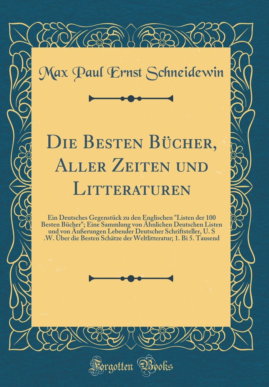 """Read Online Die Besten Bücher, Aller Zeiten und Litteraturen: Ein Deutsches Gegenstück zu den Englischen """"Listen der 100 Besten Bücher""""; Eine Sammlung von ... U. S .W. Über die Besten (German Edition) pdf"""