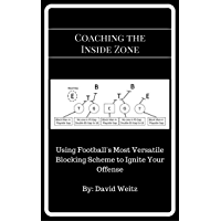 Coaching the Inside Zone: Using Football's Most Versatile Blocking Scheme to Ignite Your Offense (English Edition)