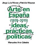 Arte en España 1939-2015, ideas, prácticas, políticas (Manuales Arte Cátedra)