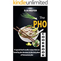 THE PHO COOKBOOK: 15 special beef noodle recipes that are loved by pho devotees in the holy place of Vietnamese pho
