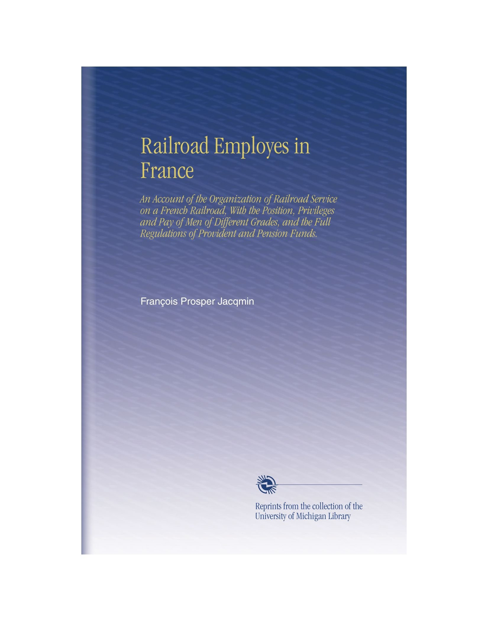 Railroad Employes in France: An Account of the Organization of Railroad Service on a French Railroad, With the Position, Privileges and Pay of Men of ... Regulations of Provident and Pension Funds. pdf epub