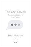 The One Device: The Secret History of the iPhone