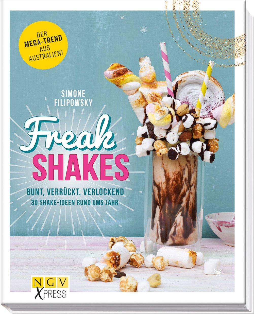 Freak Shakes: Bunt, verrückt, verlockend - 30 Shake-Ideen rund ums Jahr