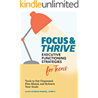 Focus and Thrive: Executive Functioning Strategies for Teens: Tools to Get Organized, Plan Ahead, and Achieve Your Goals