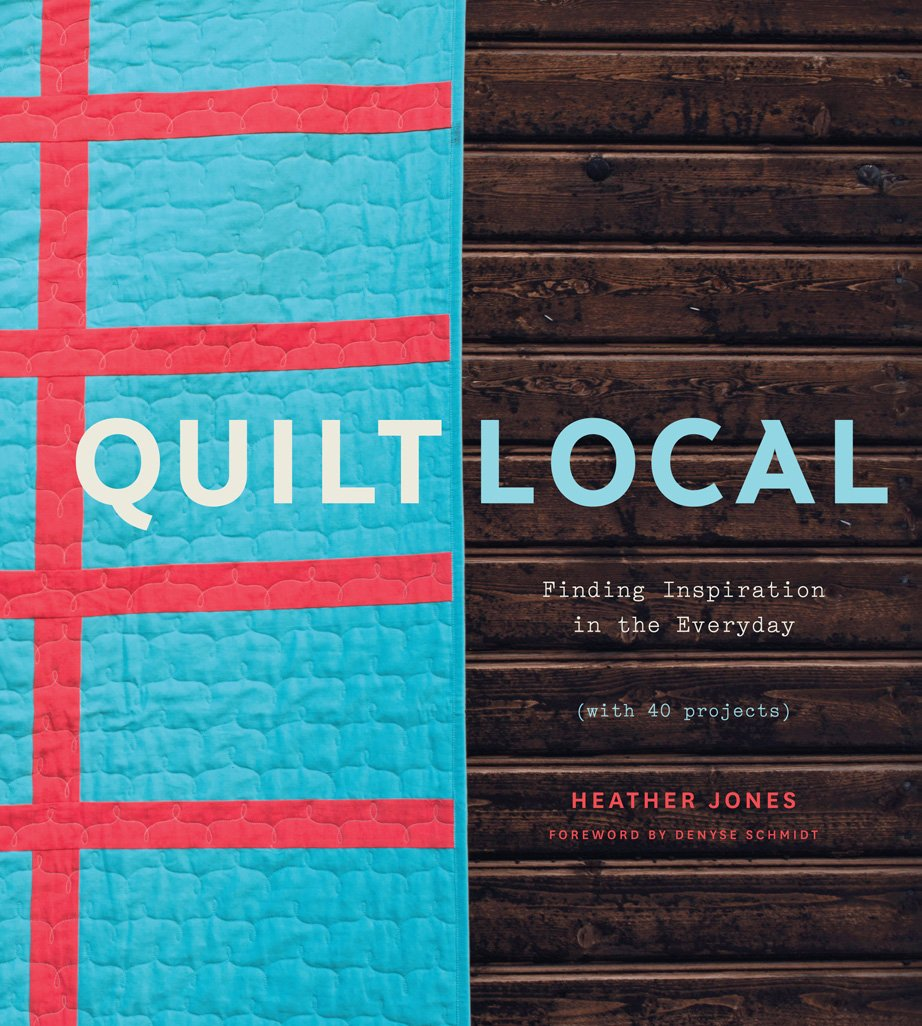 Quilt Local: Finding Inspiration in the Everyday (with 40 Projects ...