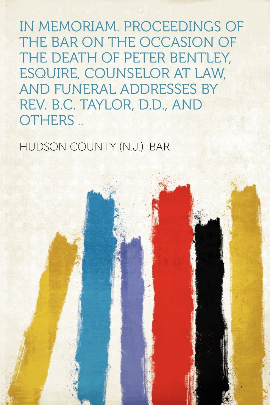 In Memoriam. Proceedings of the Bar on the Occasion of the Death of Peter Bentley, Esquire, Counselor at Law, and Funeral Addresses by Rev. B.C. Taylor, D.D., and Others .. ebook