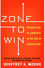 Zone to Win: Organizing to Compete in an Age of Disruption Kindle Edition