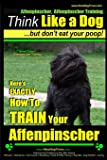 Affenpinscher, Affenpinscher Training | Think Like a Dog ~ But Don't Eat Your Poop! | Breed Expert Affenpinscher Training |: Here's EXACTLY How To TRAIN Your Affenpinscher (Volume 1)
