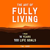 The Art of Fully Living: 1 Man. 10 Years. 100 Life Goals Around the World.