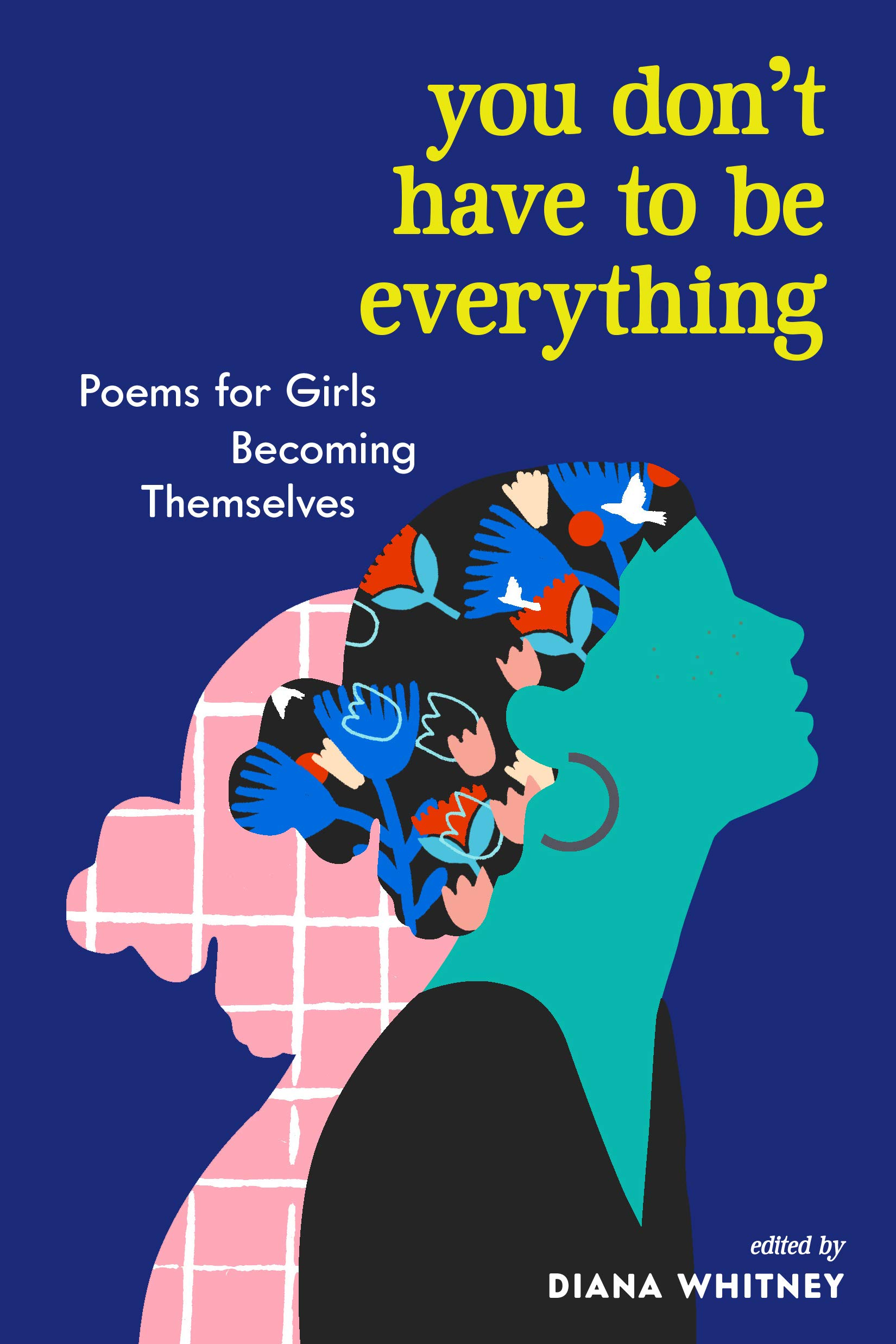 You Don't Have to Be Everything: Poems for Girls Becoming Themselves Diana Whitney Diana