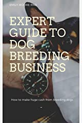 EXPERT GUIDE TO DOG BREEDING BUSINESS: How to make huge cash from breeding dogs Kindle Edition