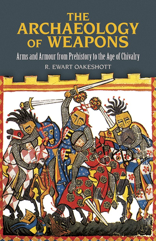 The Archaeology Of Weapons  Arms And Armour From Prehistory To The Age Of Chivalry  Dover Military History Weapons Armor
