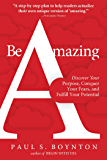 Be Amazing: Discover Your Purpose, Conquer Your Fears, and Fulfill Your Potential