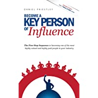 Become a Key Person of Influence: The 5 Step Sequence to Becoming One of the Most Highly Valued and Highly Paid People in Your Industry
