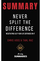 Summary: Never Split the Difference: By Chris Voss and Tahl Raz - Negotiating As If Your Life Depended On It Kindle Edition