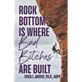 Rock Bottom is Where Bad Bitches Are Built: Find Your Footing; Conquer the Climb