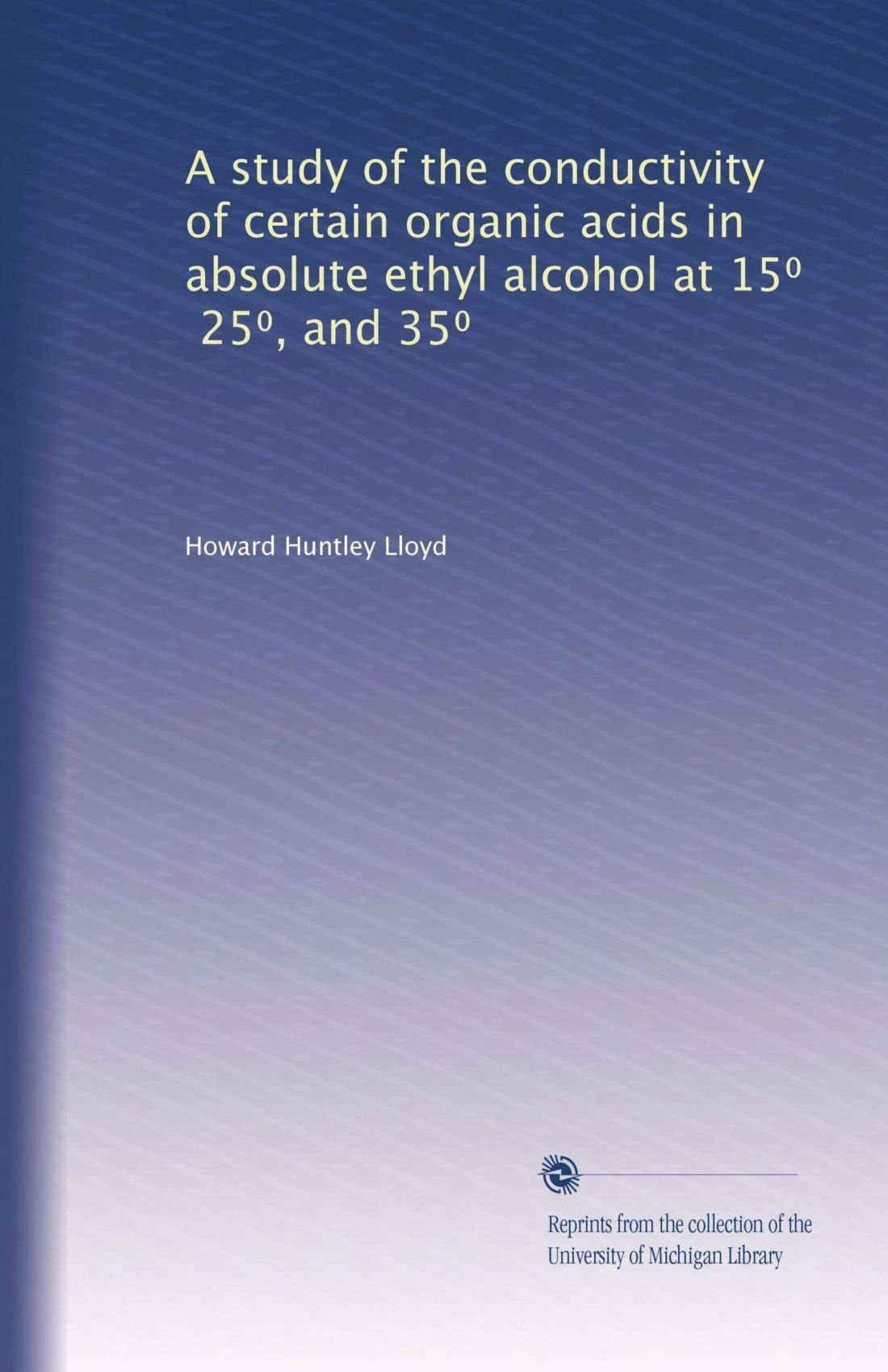 Read Online A study of the conductivity of certain organic acids in absolute ethyl alcohol at 15?, 25?, and 35? PDF