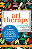 Art Therapy Card Deck for Children and Adolescents: 50 Therapeutic Interventions for Challenging Clients Who Shut Down, Meltdown, or Act Out